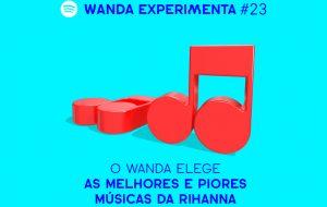 Elegendo as melhores e piores músicas da Rihanna no Wanda Experimenta