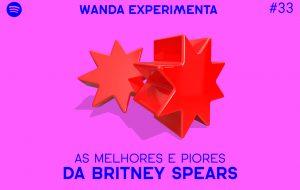 Elegendo as piores e melhores músicas da Britney Spears no Wanda Experimenta